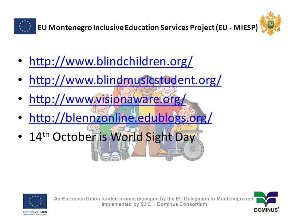 EU Montenegro Inclusive Education Services Project (EU - MIESP) http://www.blindchildren.org/ http://www.blindmusicstudent.org/ http://www.visionaware.org/ http://blennzonline.edublogs.org/ 14 th October is World Sight Day An European Union funded project managed by the EU Delegation to Montenegro and implemented by S.I.C.I.