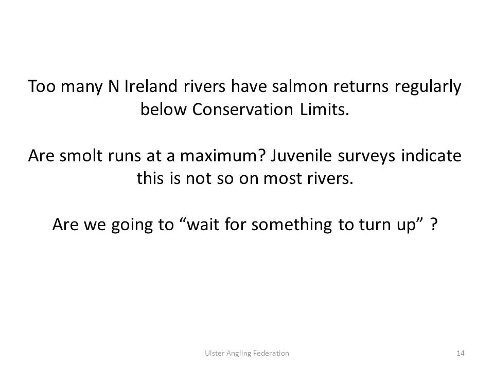 Ulster Angling Federation14 Too many N Ireland rivers have salmon returns regularly below Conservation Limits.