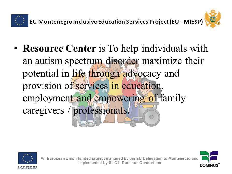 EU Montenegro Inclusive Education Services Project (EU - MIESP) Resource Center is To help individuals with an autism spectrum disorder maximize their potential in life through advocacy and provision of services in education, employment and empowering of family caregivers / professionals.