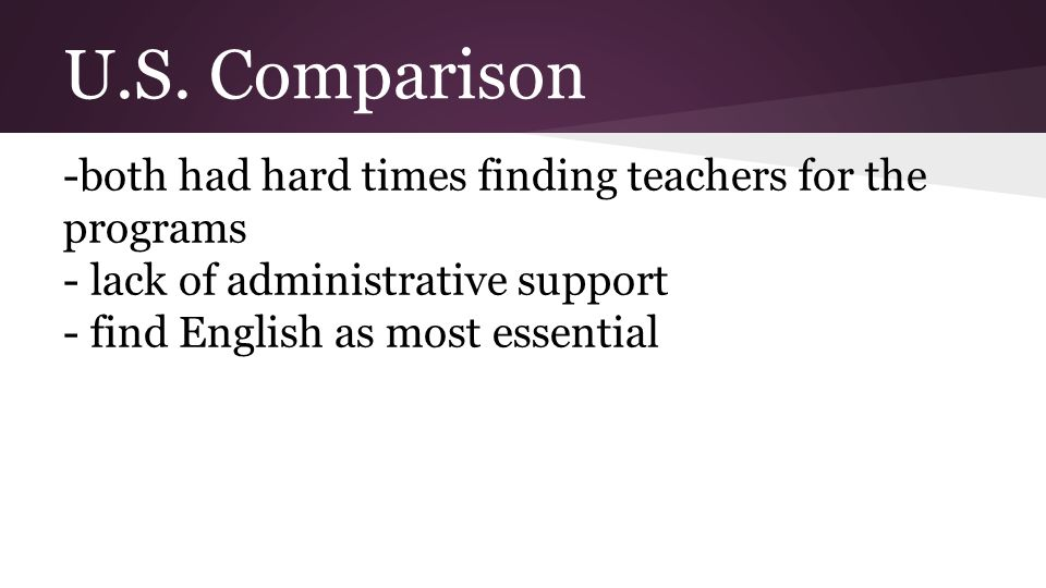 U.S. Comparison -both had hard times finding teachers for the programs - lack of administrative support - find English as most essential