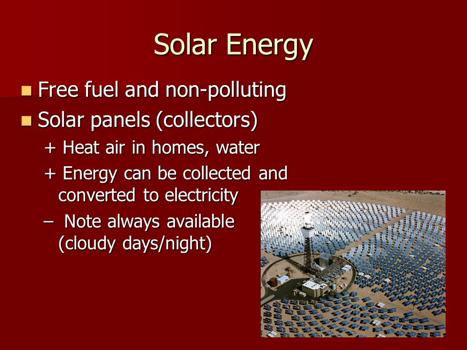 Solar Energy Free fuel and non-polluting Free fuel and non-polluting Solar panels (collectors) Solar panels (collectors) + Heat air in homes, water + Energy can be collected and converted to electricity – Note always available (cloudy days/night)