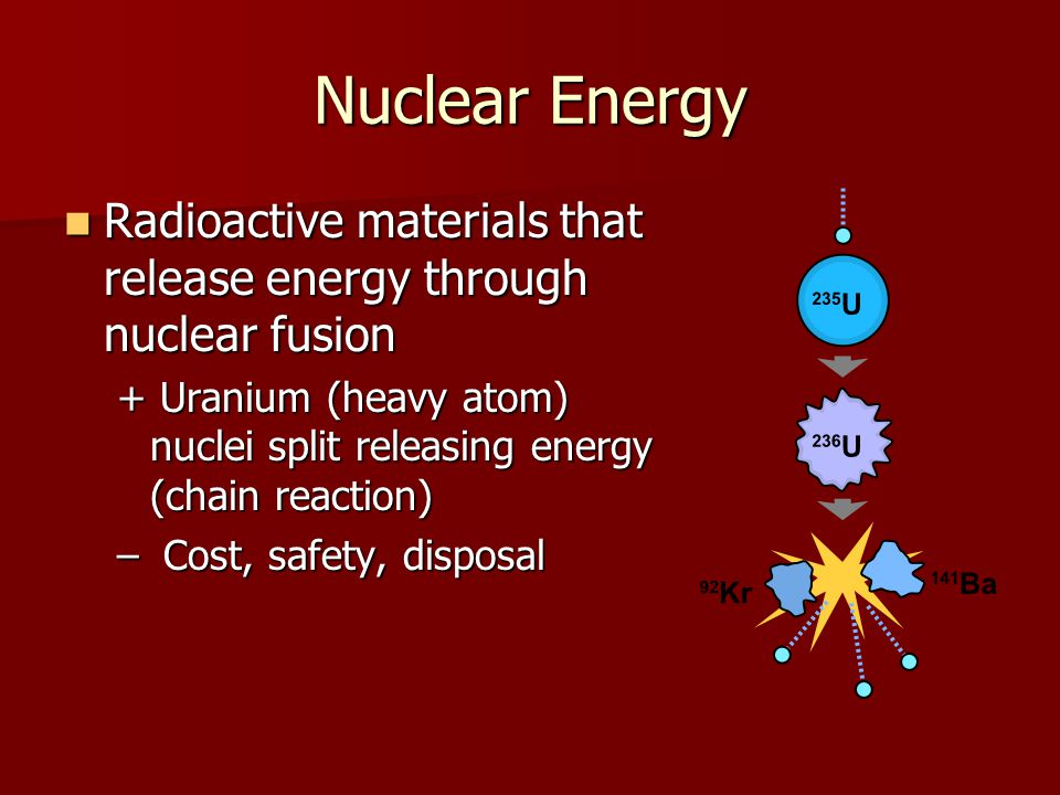 Nuclear Energy Radioactive materials that release energy through nuclear fusion Radioactive materials that release energy through nuclear fusion + Uranium (heavy atom) nuclei split releasing energy (chain reaction) – Cost, safety, disposal
