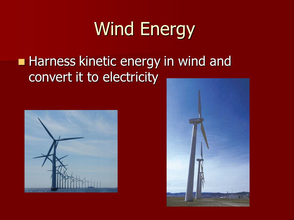 Wind Energy Harness kinetic energy in wind and convert it to electricity Harness kinetic energy in wind and convert it to electricity