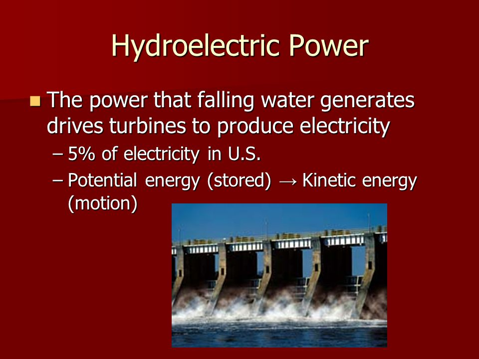 Hydroelectric Power The power that falling water generates drives turbines to produce electricity The power that falling water generates drives turbines to produce electricity –5% of electricity in U.S.