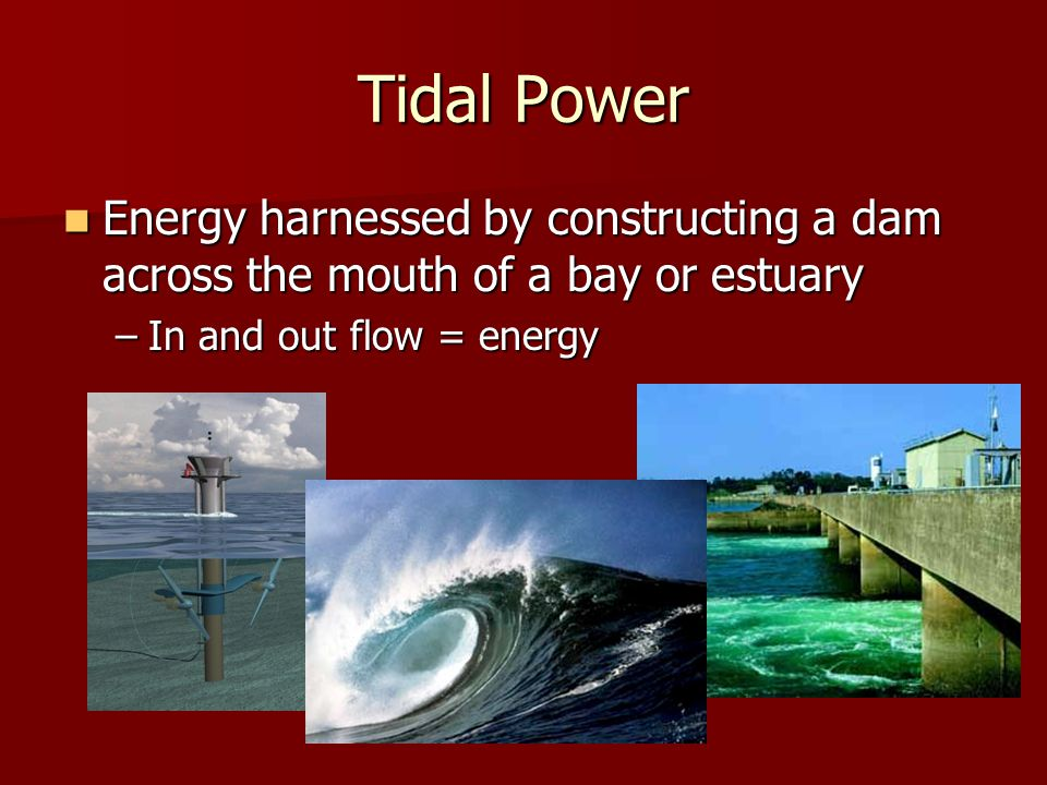 Tidal Power Energy harnessed by constructing a dam across the mouth of a bay or estuary Energy harnessed by constructing a dam across the mouth of a b