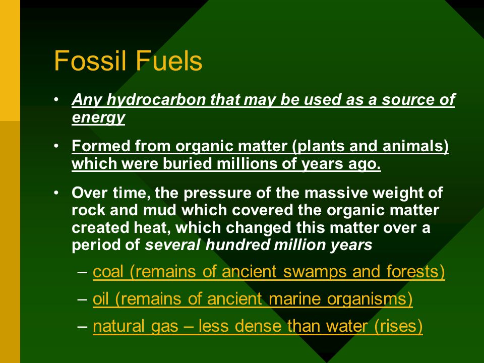 Fossil Fuels Any hydrocarbon that may be used as a source of energy Formed from organic matter (plants and animals) which were buried millions of years ago.