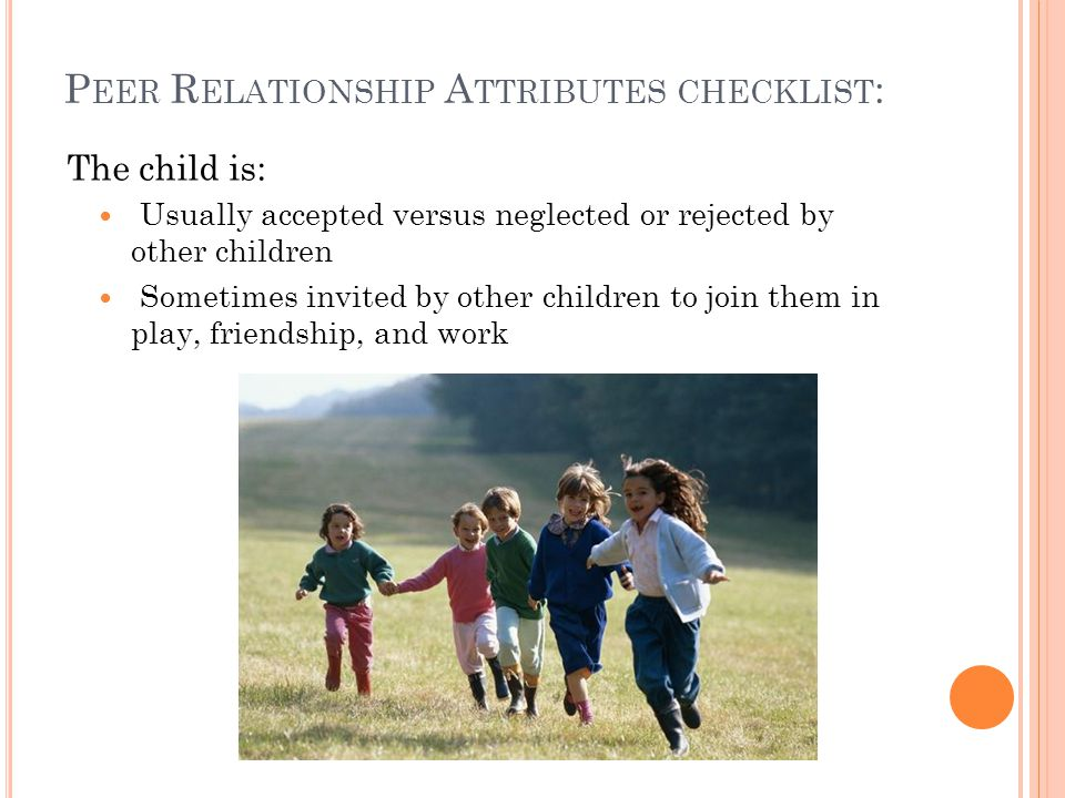 S OCIAL S KILLS A TTRIBUTES CHECKLIST : The child usually: Approaches others positively Expresses wishes and preferences clearly Asserts own rights an