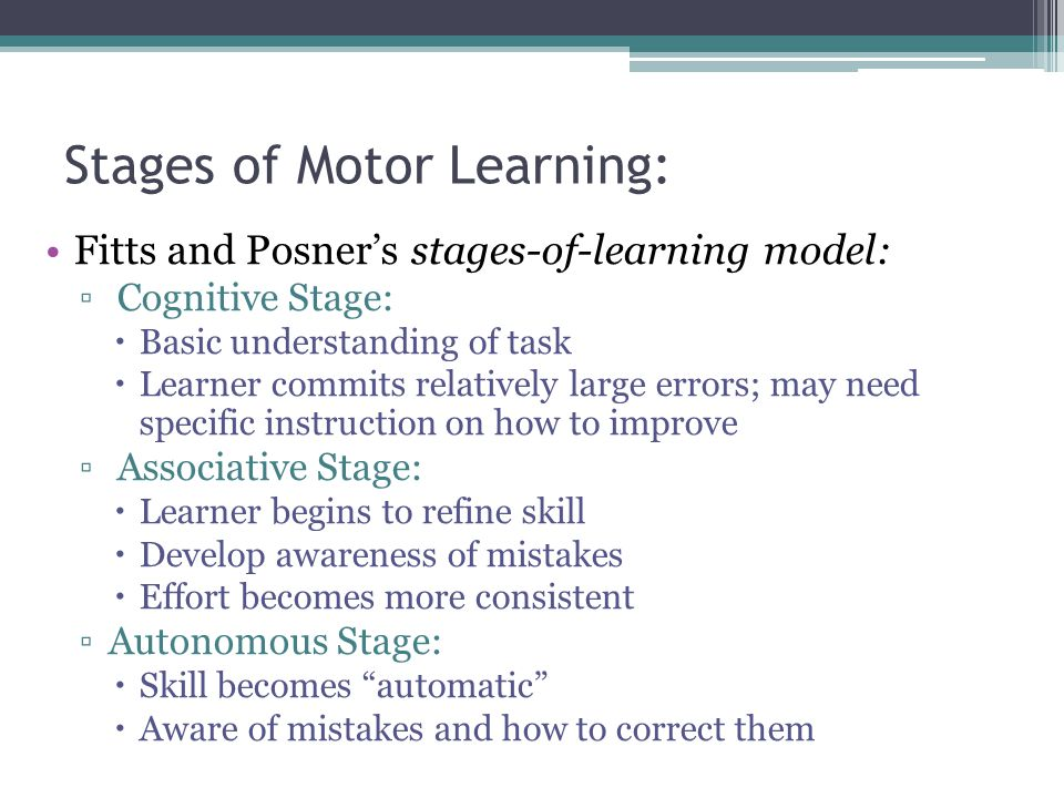 Basic Principles: Motor Learning: The process by which a person develops, through a combination of physical and psychological factors, the ability to perform a task Root of any motor activity lies in the sensory and nervous systems Motor learning divided into to basic concepts ▫Automatic motor activity: ▫ Controlled motor activity: ▫ Principle of Individual Differences:  Individuals vary widely in terms of how quickly and easily they learn new skills