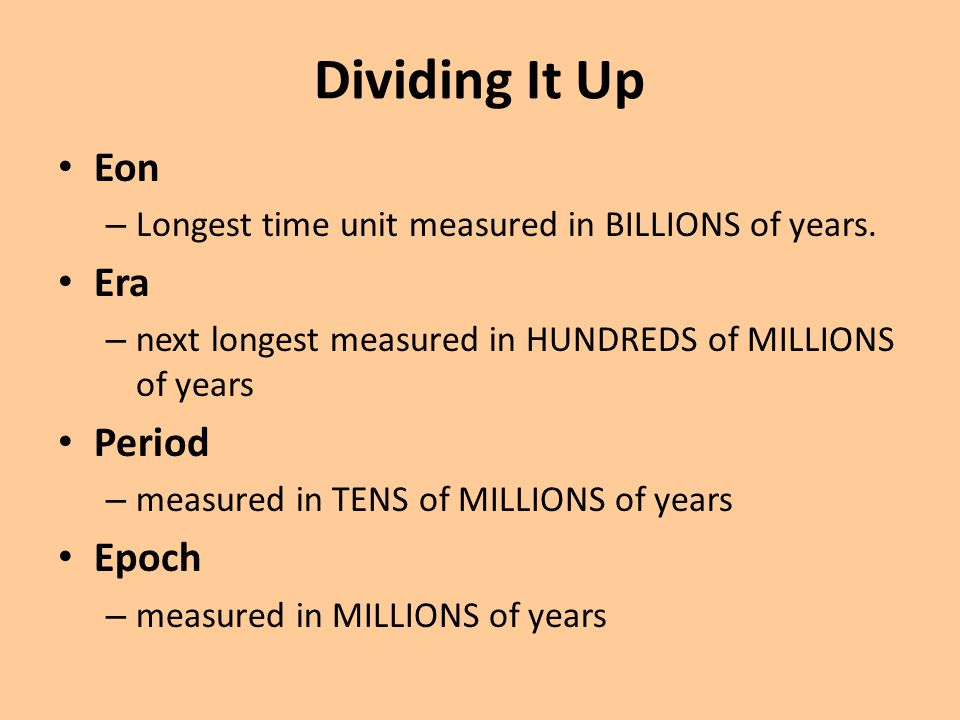 Dividing It Up Eon – Longest time unit measured in BILLIONS of years. Era – next longest measured in HUNDREDS of MILLIONS of years Period – measured i