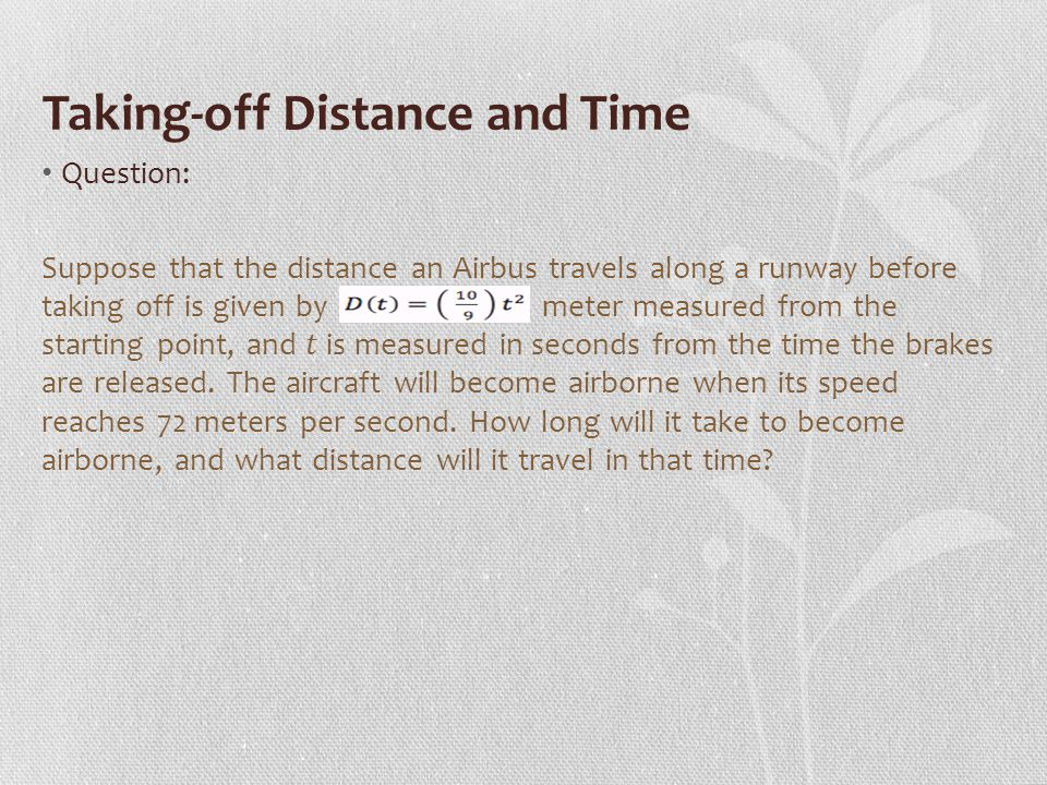 Taking-off Distance and Time Question: Suppose that the distance an Airbus travels along a runway before taking off is given by meter measured from the starting point, and is measured in seconds from the time the brakes are released.