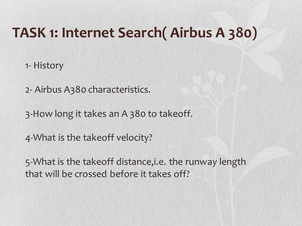 TASK 1: Internet Search( Airbus A 380) 1- History 2- Airbus A380 characteristics. 3-How long it takes an A 380 to takeoff. 4-What is the takeoff veloc