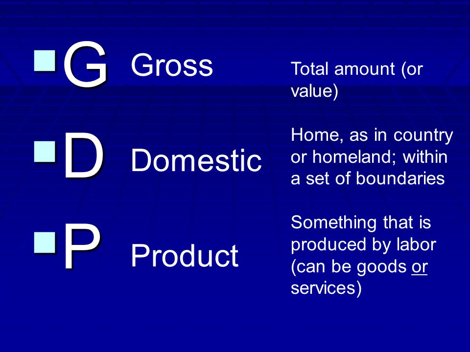GGDDPPGGDDPP Gross Domestic Product Total amount (or value) Home, as in country or homeland; within a set of boundaries Something that is produced by labor (can be goods or services)