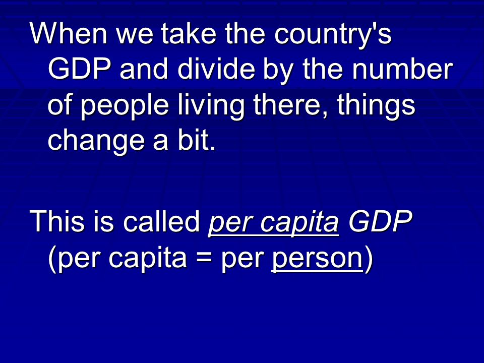 When we take the country s GDP and divide by the number of people living there, things change a bit.
