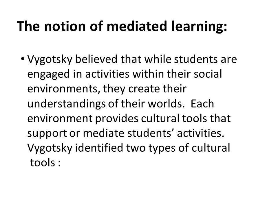 The notion of mediated learning: Vygotsky believed that while students are engaged in activities within their social environments, they create their understandings of their worlds.