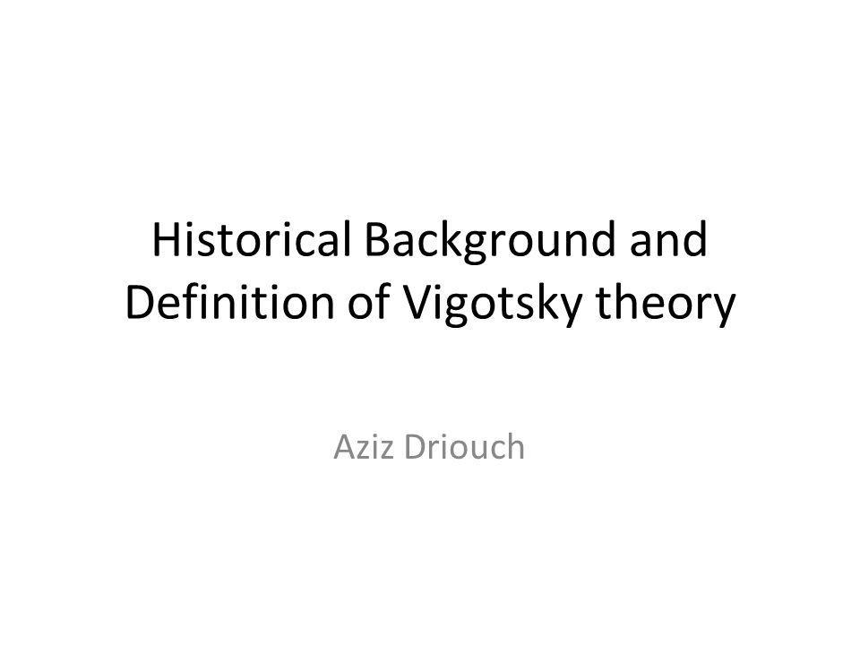 Historical Background and Definition of Vigotsky theory Aziz Driouch