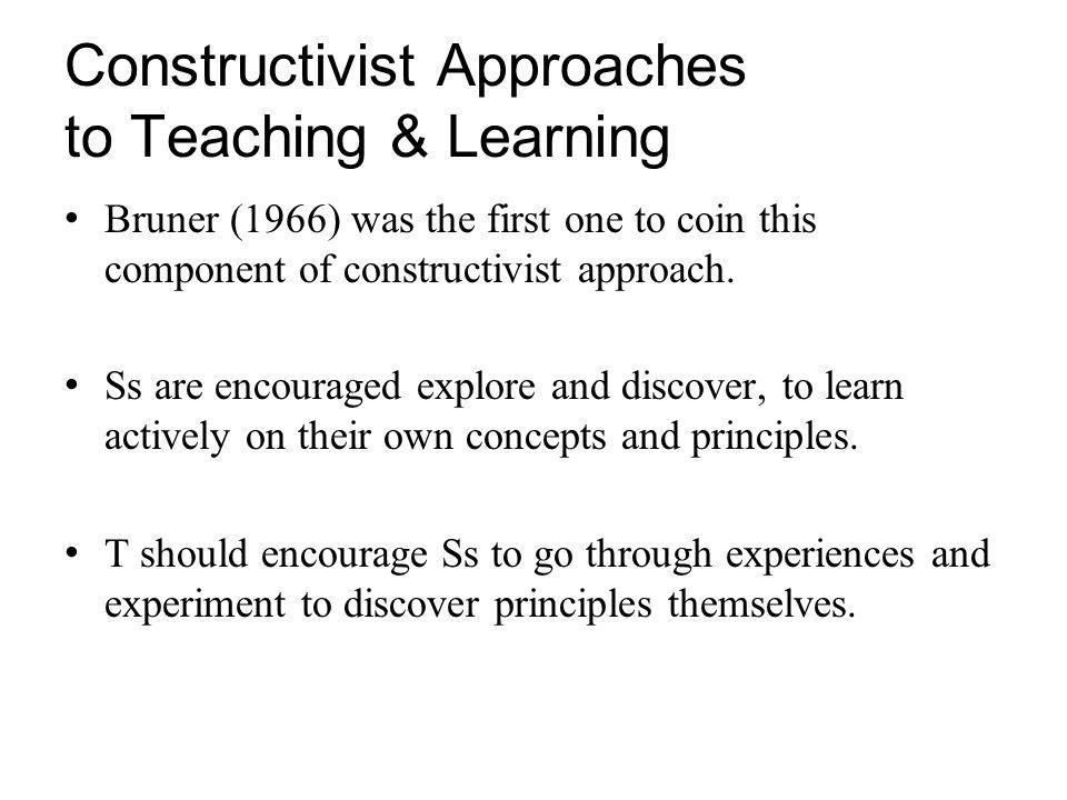 Constructivist Approaches to Teaching & Learning Bruner (1966) was the first one to coin this component of constructivist approach.
