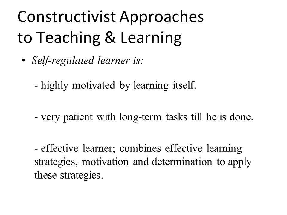 Constructivist Approaches to Teaching & Learning Self-regulated learner is: - highly motivated by learning itself.
