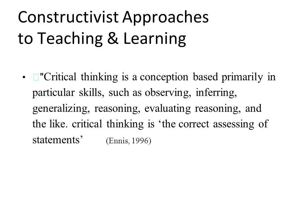 Constructivist Approaches to Teaching & Learning — Critical thinking is a conception based primarily in particular skills, such as observing, inferring, generalizing, reasoning, evaluating reasoning, and the like.