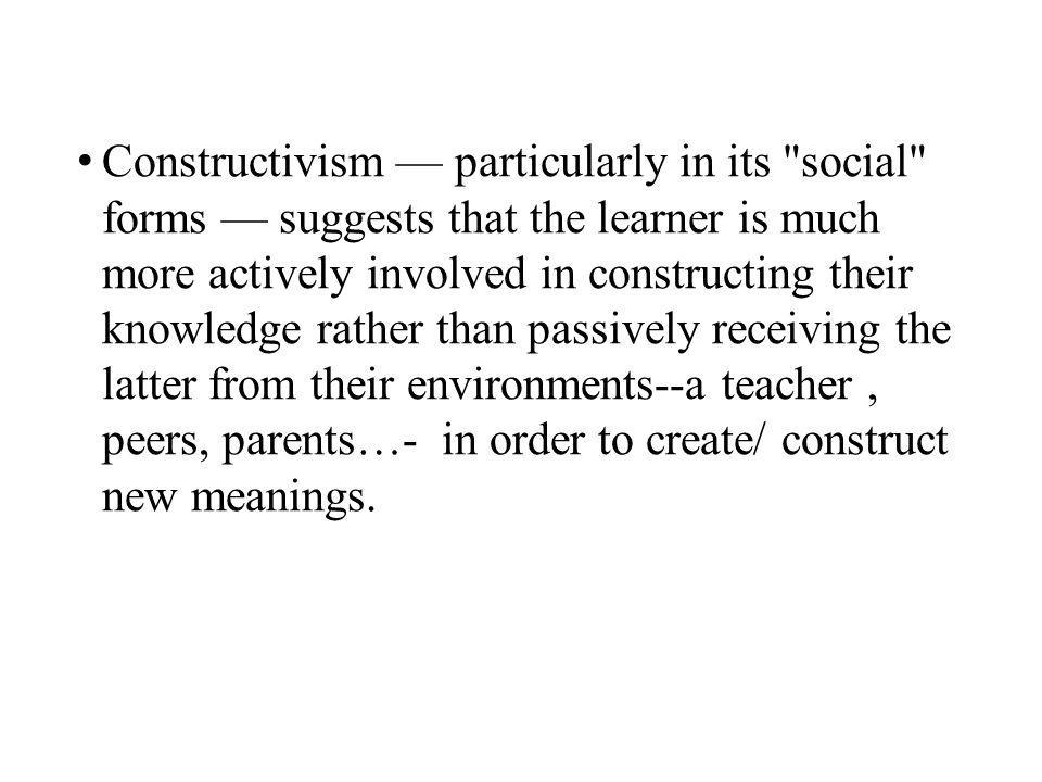 Constructivism — particularly in its social forms — suggests that the learner is much more actively involved in constructing their knowledge rather than passively receiving the latter from their environments--a teacher, peers, parents…- in order to create/ construct new meanings.