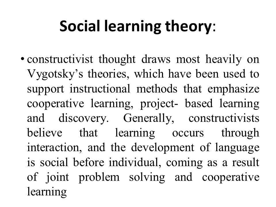 Social learning theory: constructivist thought draws most heavily on Vygotsky's theories, which have been used to support instructional methods that emphasize cooperative learning, project- based learning and discovery.