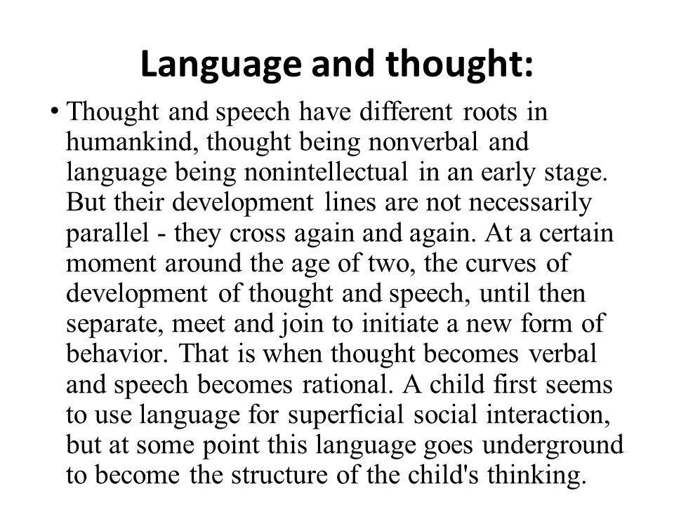 Language and thought: Thought and speech have different roots in humankind, thought being nonverbal and language being nonintellectual in an early stage.