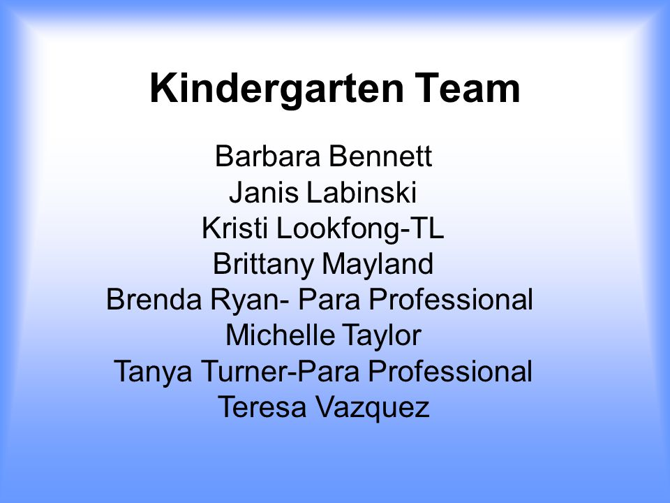 Kindergarten Team Barbara Bennett Janis Labinski Kristi Lookfong-TL Brittany Mayland Brenda Ryan- Para Professional Michelle Taylor Tanya Turner-Para Professional Teresa Vazquez