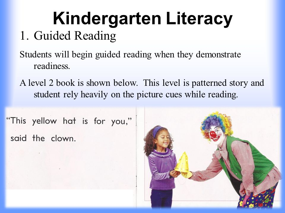 Kindergarten Literacy 1.Guided Reading Students will begin guided reading when they demonstrate readiness.