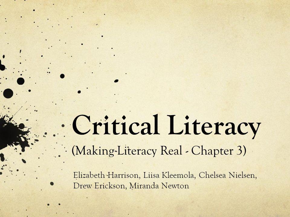 Critical Literacy (Making Literacy Real - Chapter 3) Elizabeth Harrison, Liisa Kleemola, Chelsea Nielsen, Drew Erickson, Miranda Newton