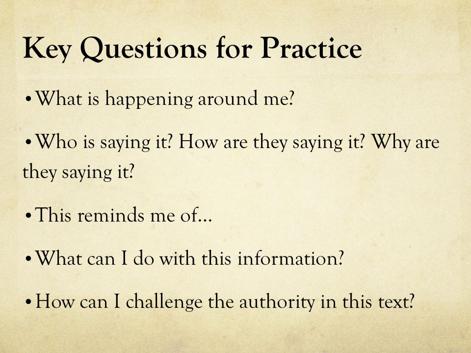 Key Questions for Practice What is happening around me? Who is saying it? How are they saying it? Why are they saying it? This reminds me of… What can