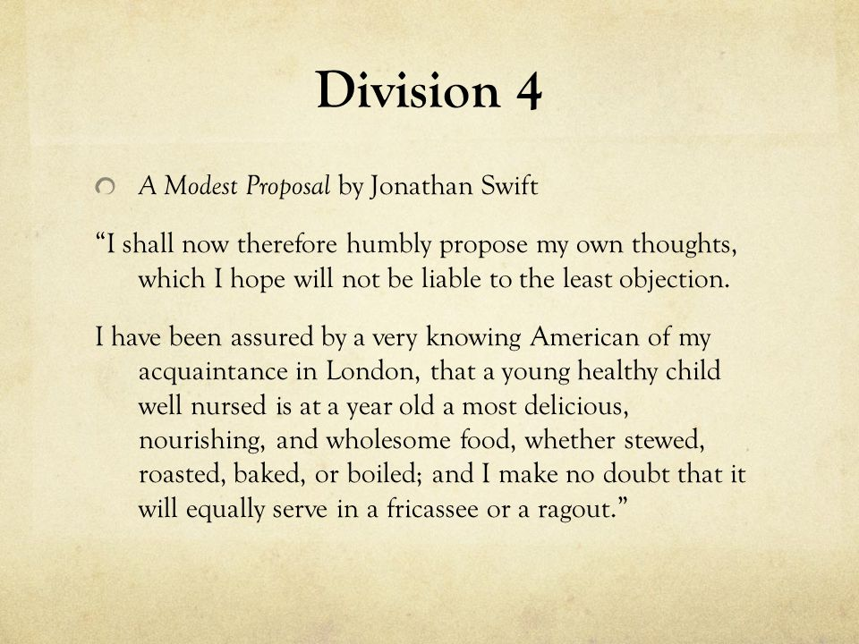 """Division 4 A Modest Proposal by Jonathan Swift """"I shall now therefore humbly propose my own thoughts, which I hope will not be liable to the least obj"""