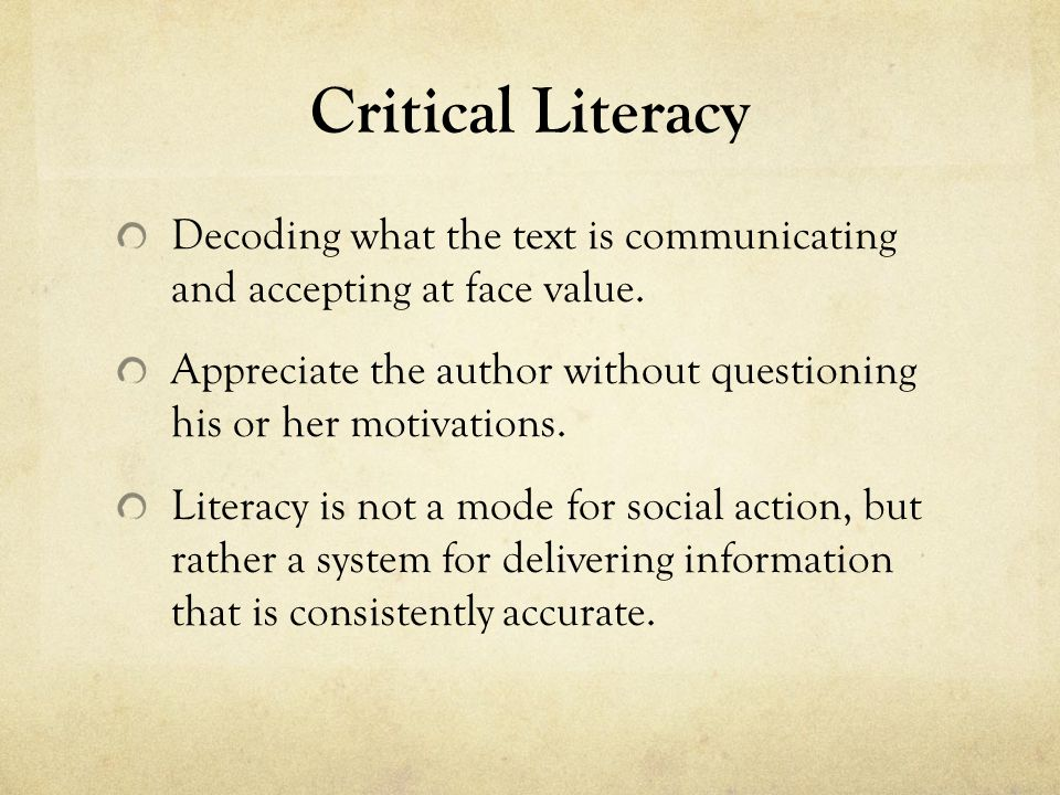 Critical Literacy Decoding what the text is communicating and accepting at face value.
