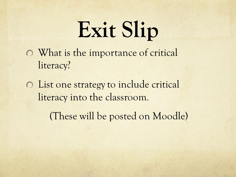Exit Slip What is the importance of critical literacy? List one strategy to include critical literacy into the classroom. (These will be posted on Moo