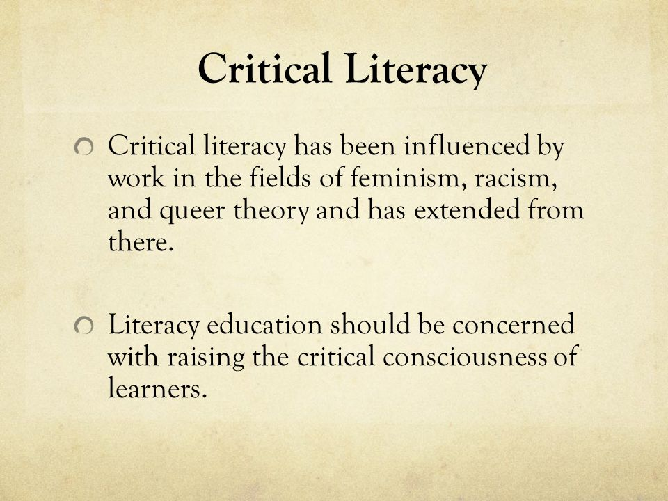 Critical literacy has been influenced by work in the fields of feminism, racism, and queer theory and has extended from there. Literacy education shou