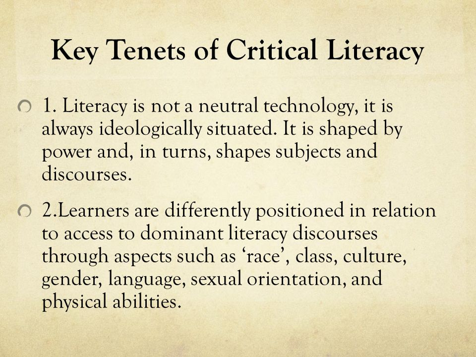 Key Tenets of Critical Literacy 1. Literacy is not a neutral technology, it is always ideologically situated. It is shaped by power and, in turns, sha