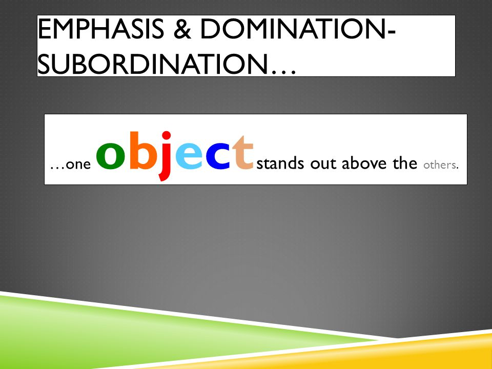 EMPHASIS & DOMINATION- SUBORDINATION… …one object stands out above the others.