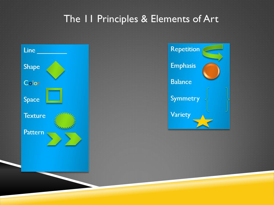 The 11 Principles & Elements of Art Line ________ Shape Color Space Texture Pattern Line ________ Shape Color Space Texture Pattern Repetition Emphasis Balance Symmetry Variety Repetition Emphasis Balance Symmetry Variety