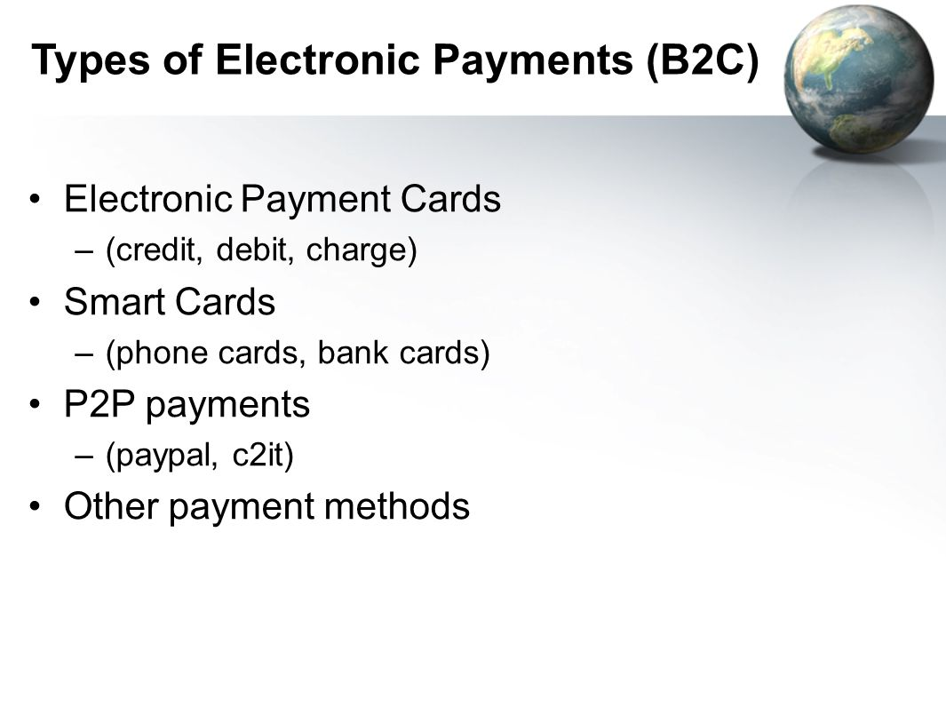 Types of Electronic Payments (B2C) Electronic Payment Cards –(credit, debit, charge) Smart Cards –(phone cards, bank cards) P2P payments –(paypal, c2it) Other payment methods
