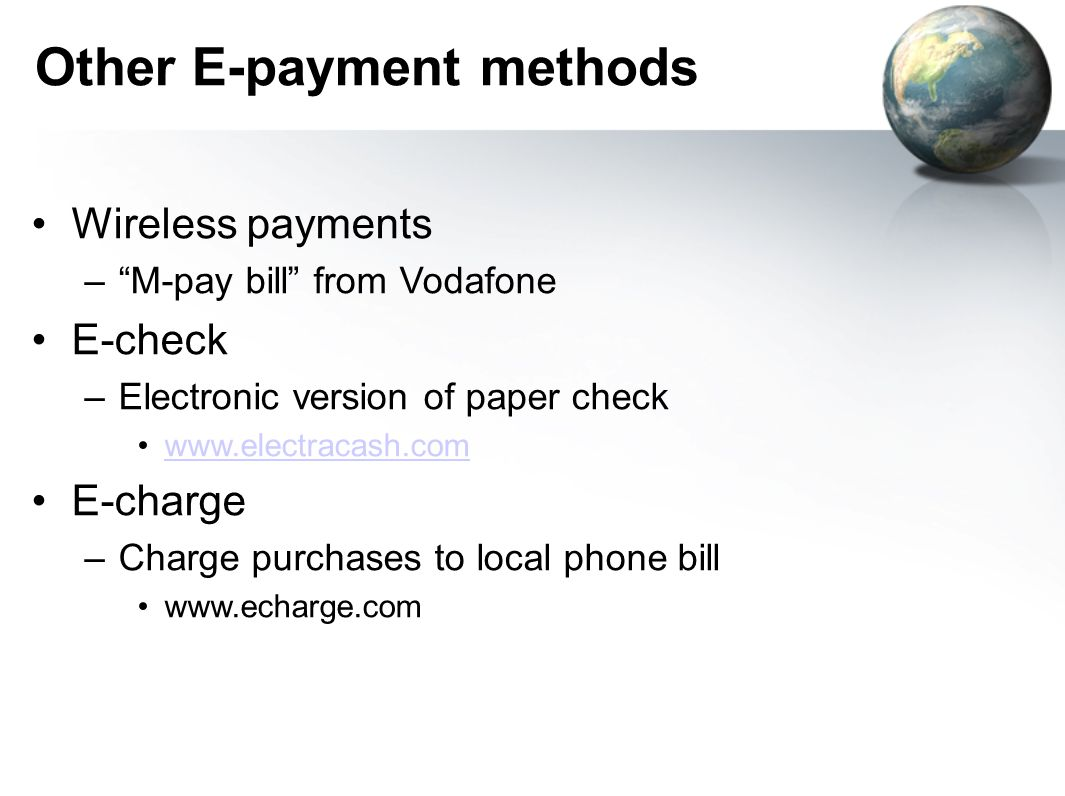 Other E-payment methods Wireless payments – M-pay bill from Vodafone E-check –Electronic version of paper check www.electracash.com E-charge –Charge purchases to local phone bill www.echarge.com