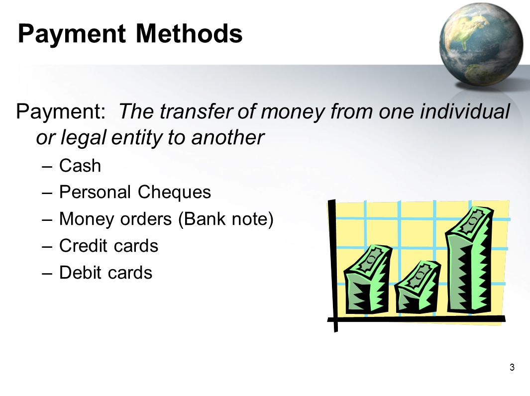 3 Payment Methods Payment: The transfer of money from one individual or legal entity to another –Cash –Personal Cheques –Money orders (Bank note) –Credit cards –Debit cards