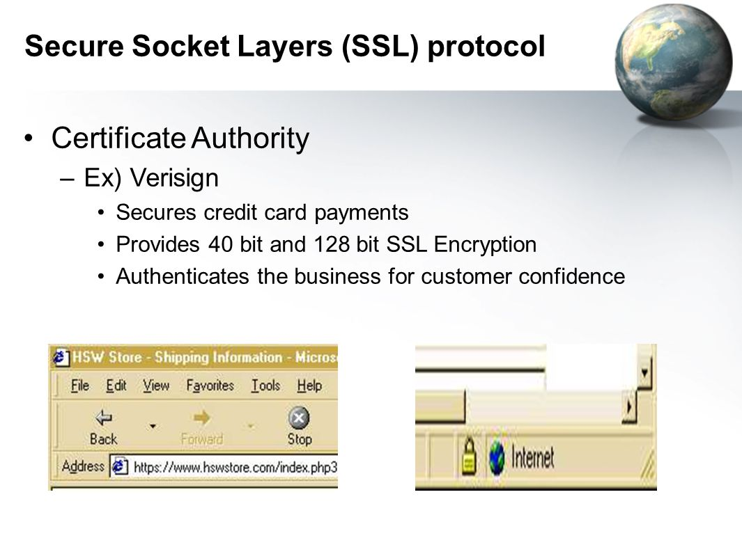 Secure Socket Layers (SSL) protocol Certificate Authority –Ex) Verisign Secures credit card payments Provides 40 bit and 128 bit SSL Encryption Authenticates the business for customer confidence