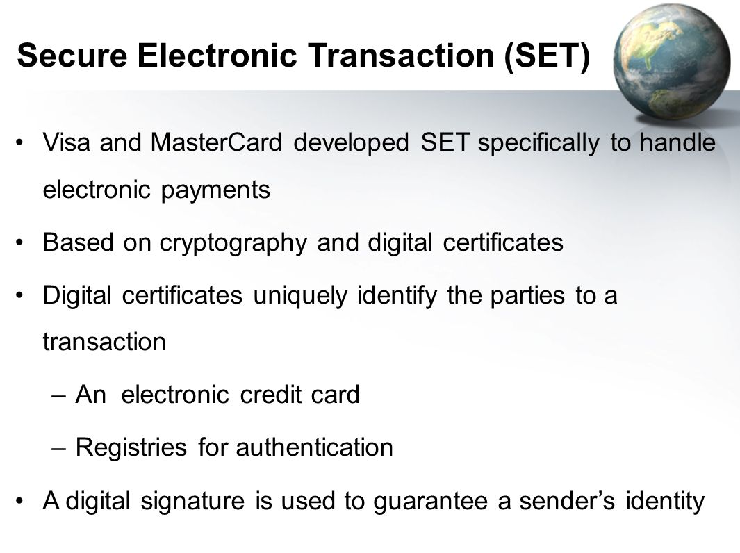 Secure Electronic Transaction (SET) Visa and MasterCard developed SET specifically to handle electronic payments Based on cryptography and digital certificates Digital certificates uniquely identify the parties to a transaction –An electronic credit card –Registries for authentication A digital signature is used to guarantee a sender's identity