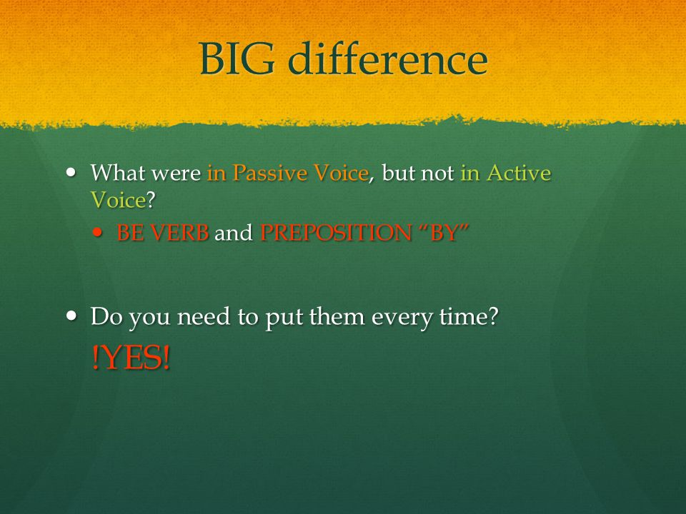 "BIG difference What were in Passive Voice, but not in Active Voice? What were in Passive Voice, but not in Active Voice? BE VERB and PREPOSITION ""BY"""