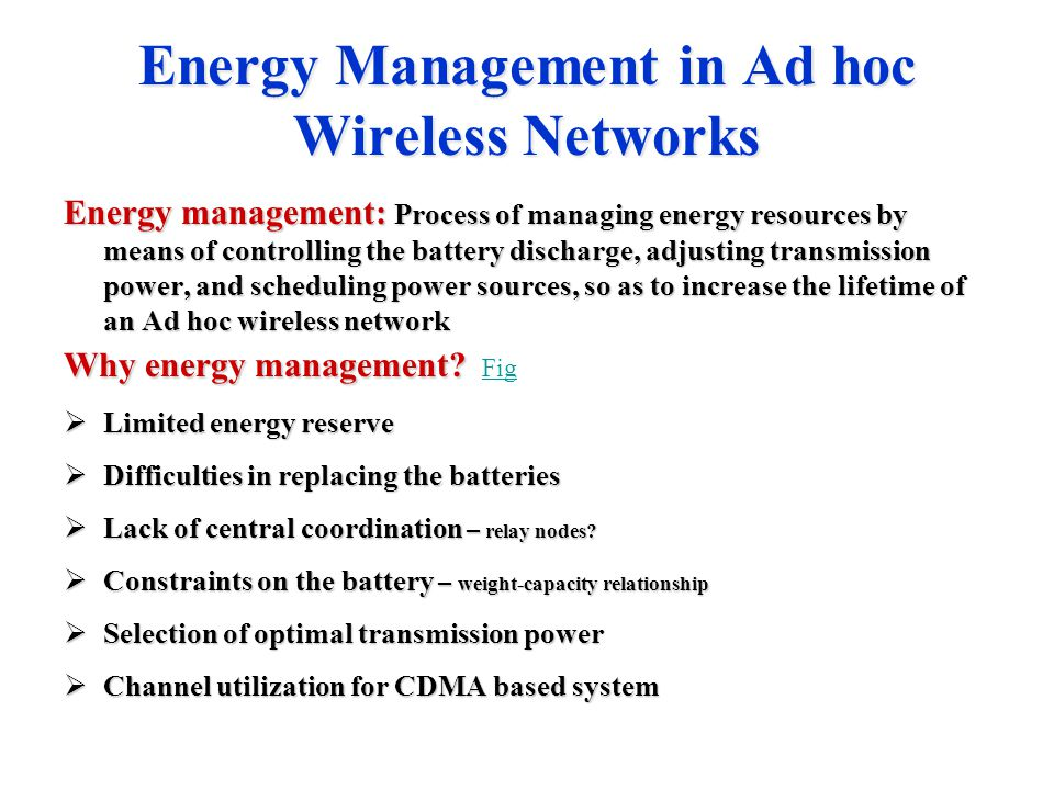 Energy Management in Ad hoc Wireless Networks Energy management: Process of managing energy resources by means of controlling the battery discharge, a