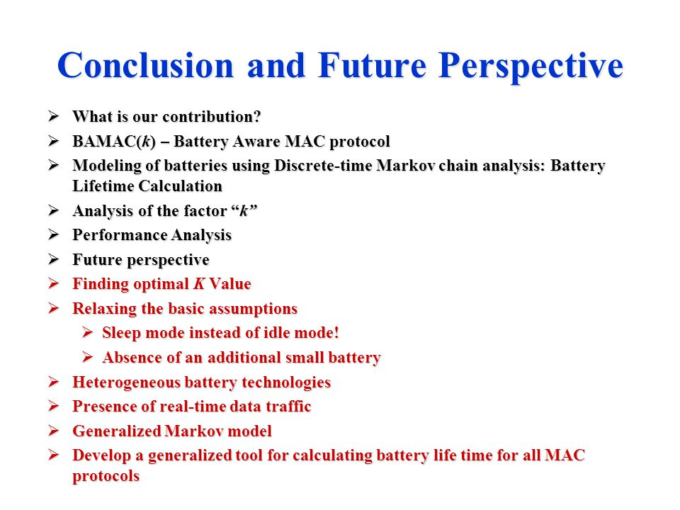 Conclusion and Future Perspective  What is our contribution?  BAMAC(k) – Battery Aware MAC protocol  Modeling of batteries using Discrete-time Mark