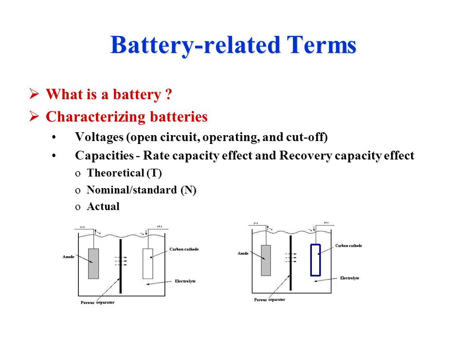 Battery-related Terms  What is a battery ?  Characterizing batteries Voltages (open circuit, operating, and cut-off)Voltages (open circuit, operatin