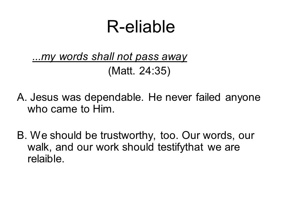 R-eliable...my words shall not pass away (Matt. 24:35) A.