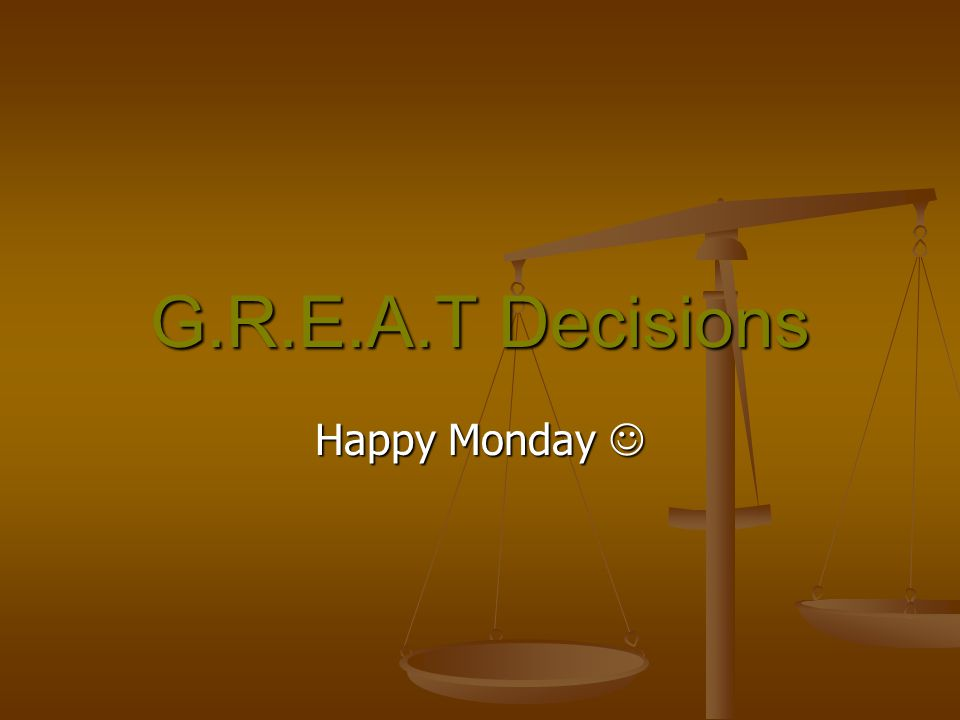 G.R.E.A.T Decisions Happy Monday Happy Monday