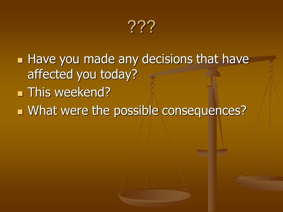 . Have you made any decisions that have affected you today.