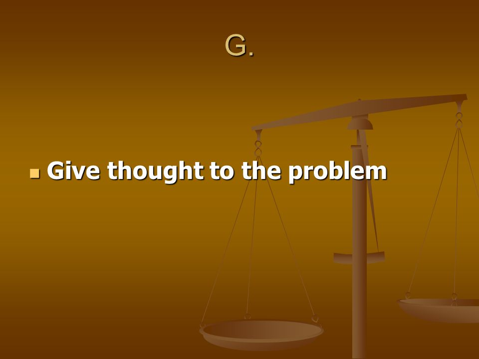 G. Give thought to the problem Give thought to the problem