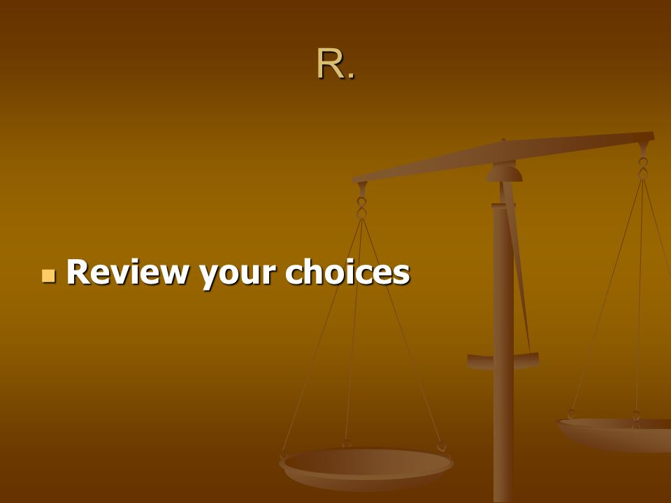 E. Evaluate the consequences of each choice Evaluate the consequences of each choice